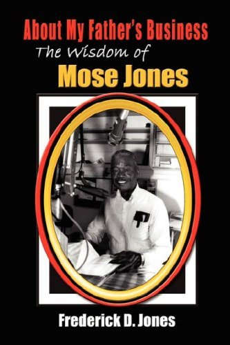 Download About My Father's Business: The Wisdom of Mose Jones - Father, Role Model, Farmer, Church Leader, Community Leader, Entrepreneur, Veteran by Frederick D. Jones (2006-11-17) pdf epub