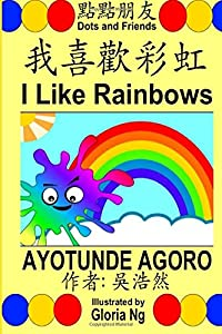 I Like Rainbows: A Bilingual Chinese-English Traditional Edition Illustrated Children's Book about Colors and Ordinal Numbers (Dots and Friends) (Volume 3) (Chinese and English Edition)