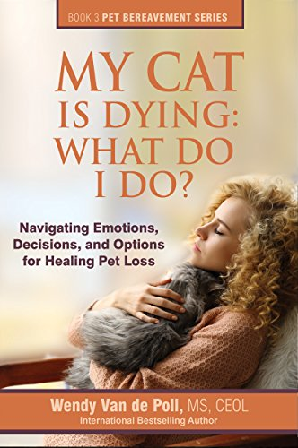 My Cat Is Dying: What Do I Do?: Navigating Emotions, Decisions, and Options for Healing (The Pet Bereavement Series Book 3) by [Van de Poll, Wendy]