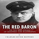 The Red Baron: The Life and Legacy of Manfred von Richthofen |  Charles River Editors