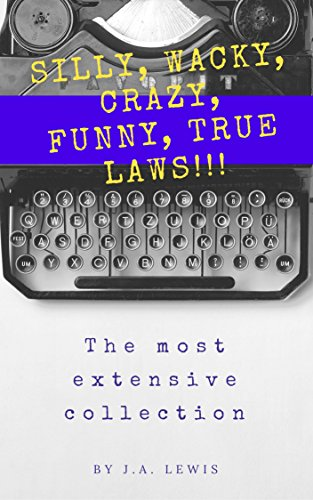SILLY, WACKY, CRAZY, FUNNY, TRUE LAWS!!! The Most Extensive Collection: Hundreds and hundreds and hundreds of incredible laws from the U. S. and around the world.