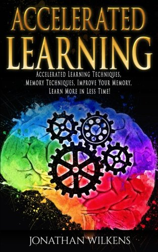 Accelerated Learning: Accelerated Learning Techniques, Memory Techniques, Improve Your Memory, Learn More in Less Time!