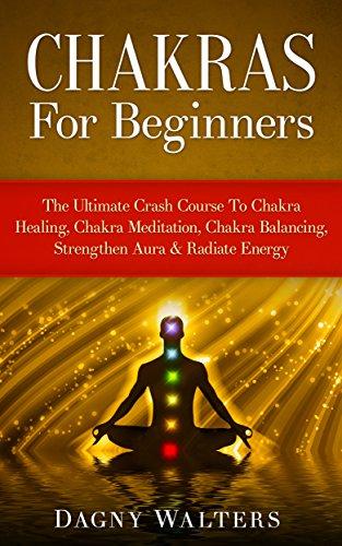 Chakras For Beginners: The Ultimate Crash Course To Chakra Healing, Chakra Meditation, Chakra Balancing, Strengthen Aura & Radiate Energy (Reiki, ...