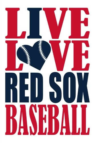 Live Love Red Sox Baseball Journal: A lined notebook for the Boston Red Sox fan, 6x9 inches, 200 pages. Live Love Baseball in red and I Heart Red Sox in blue. (Sports Fan Journals)