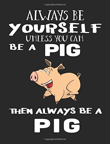Read Online Always Be Yourself Unless You Can Be A Pig Then Always Be A Pig: Composition Notebook Journal PDF
