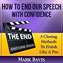 How To End our Speech with Confidence: 5 Closing Methods to Finish Like A Pro Audiobook by Mark Davis Narrated by Dan Culhane