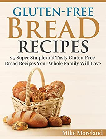Gluten Free Bread Recipes 25 Super Simple And Tasty Gluten Free Bread Recipes Your Whole Family Will Love Gluten Free Made Easy Book 3