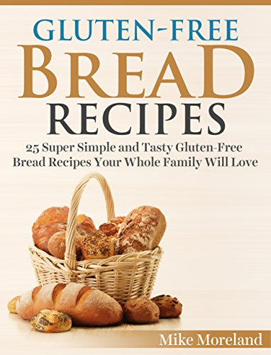 Gluten-Free Bread Recipes: 25 Super Simple and Tasty Gluten-Free Bread Recipes Your Whole Family Will Love (Gluten-Free Made Easy Book 3)
