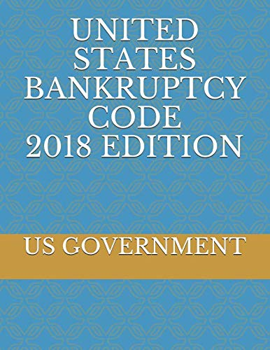 UNITED STATES BANKRUPTCY CODE 2018 EDITION (Chapter 11 Of The United States Bankruptcy Code)