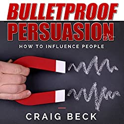 Bulletproof Persuasion: How to Influence People
