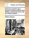 Sermons Preach'D upon Several Occasions Before King William, and Queen Anne by Sir William Dawes, William Dawes, 1170430562