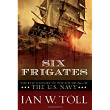 Six Frigates: The Epic History Of The Founding Of The Us Navy
