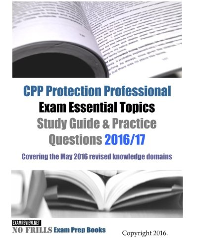 CPP Protection Professional Exam Essential Topics Study Guide & Practice Questions 2016/17 Edition: Covering the May 2016 revised knowledge domains