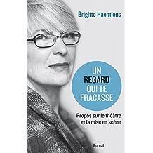 Un regard qui te fracasse: Propos sur le théâtre et la mise en scène (French Edition)