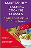 Make Money Teaching Cooking Classes: A Guide to Starting Your Own Kids Cooking Business