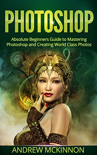 Pdf eBooks PHOTOSHOP: Absolute Beginners Guide To Mastering Photoshop And Creating World Class Photos (Step by Step Pictures, Adobe Photoshop, Digital Photography, Graphic Design)