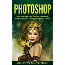PHOTOSHOP: Absolute Beginners Guide To Mastering Photoshop And Creating World Class Photos (Step by Step Pictures, Adobe Photoshop, Digital Photography, Graphic Design)