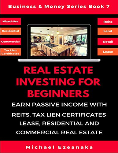Real Estate Investing For Beginners: Earn Passive Income With Reits, Tax Lien Certificates, Lease, Residential & Commercial Real Estate