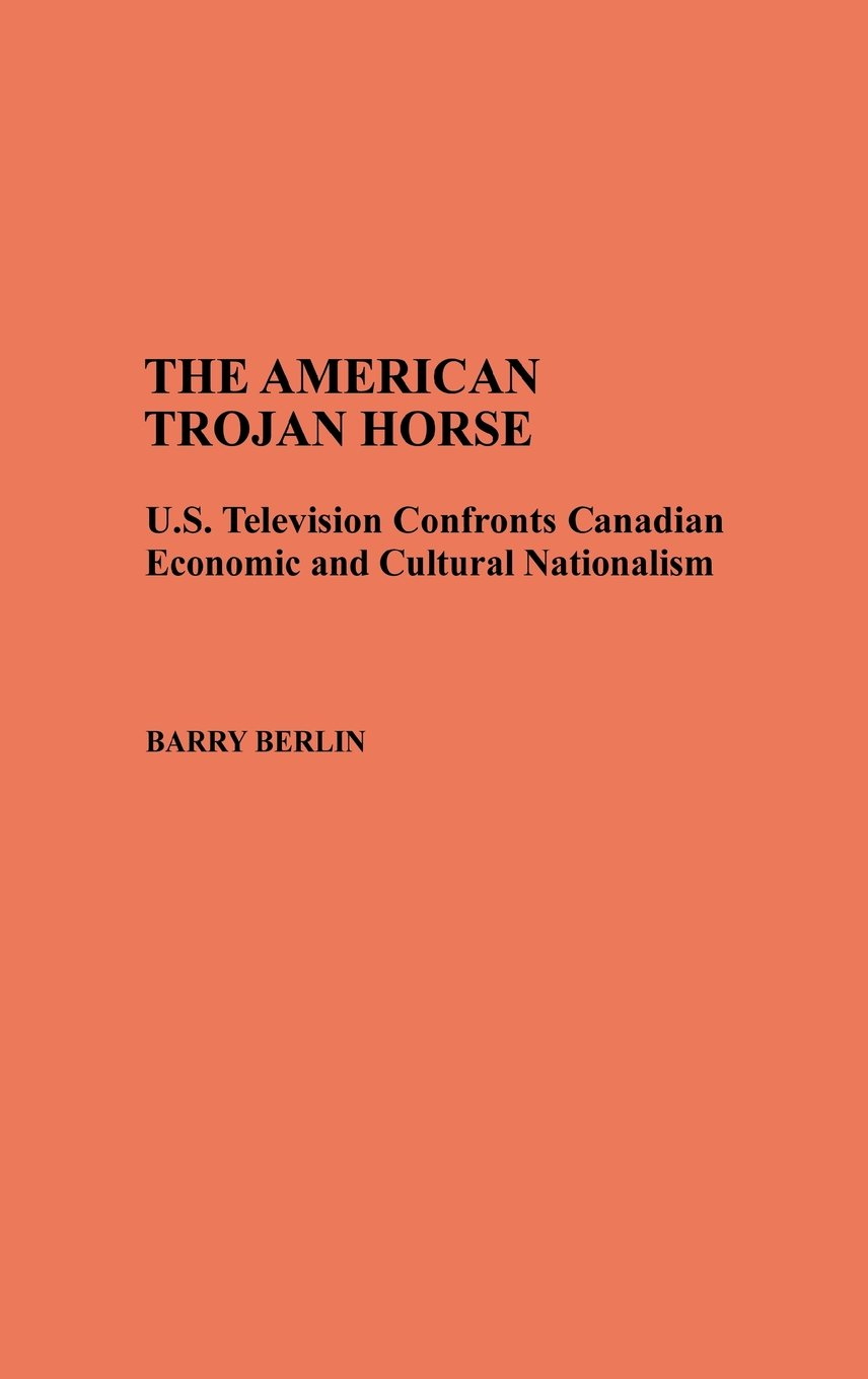 The American Trojan Horse: U.S. Television Confronts Canadian Economic and Cultural Nationalism (Contributions to the Study of Mass Media and Communications) by Praeger