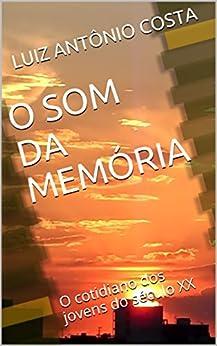 O SOM DA MEMÓRIA: O cotidiano dos jovens do século XX por [COSTA, LUIZ ANTÔNIO]