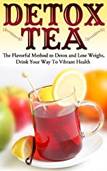 Detox Tea: The Flavorful Method to Detox and Lose Weight, Drink Your Way To Vibrant Health (Detoxify me, Weight Loss, Drink) (English Edition)