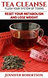 Tea Cleanse: Flush Your System of Toxins: Reset Your Metabolism and Lose Weight