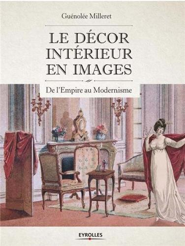Le décor intérieur en images: De l'Empire au modernisme. Relié – 26 septembre 2013 Guénolée Milleret Eyrolles 2212137346 Arts décoratifs traditions