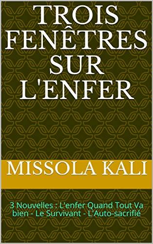 Trois Fenêtres Sur L'Enfer: 3 Nouvelles : L'enfer Quand Tout Va bien - Le Survivant - L'Auto-sacrif by Missola Kali