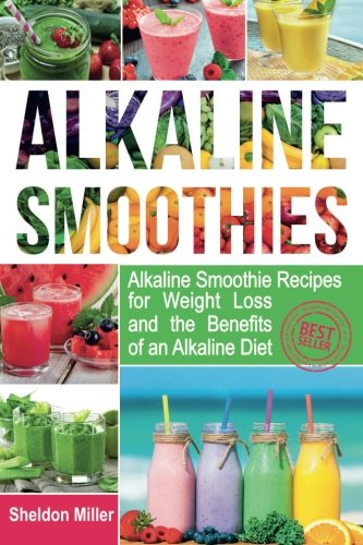 Alkaline Smoothies: Alkaline Smoothie Recipes for Weight Loss and the Benefits of an Alkaline Diet - Alkaline Drinks Your Way to Vibrant Health - Massive Energy and Natural Weight Loss (Volume 1) by Sheldon Miller
