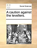 A Caution Against the Levellers, See Notes Multiple Contributors, 1170070353