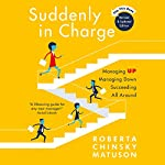 Suddenly in Charge 2E: Managing Up Managing Down Succeeding All Around   Roberta Matuson