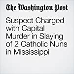 Suspect Charged with Capital Murder in Slaying of 2 Catholic Nuns in Mississippi | Amy B Wang,Peter Holley