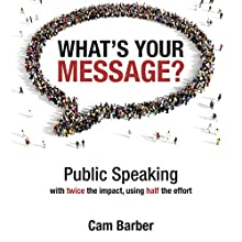What's Your Message?: Public Speaking with Twice the Impact, Using Half the Effort Audiobook by Cam Barber Narrated by Cam Barber