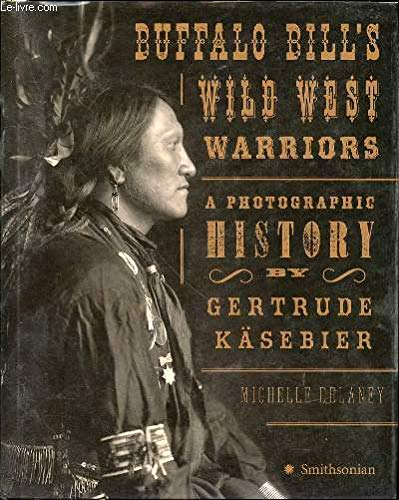 Buffalo Bill's wild west warriors : a photographic history by Gertrude Kasebier / by Michelle Delaney (West Wild Buffalo Bills)