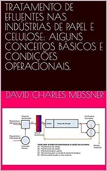 TRATAMENTO DE EFLUENTES NAS INDÚSTRIAS DE PAPEL E CELULOSE: ALGUNS CONCEITOS BÁSICOS E CONDIÇÕES OPERACIONAIS. por [Meissner, David Charles]