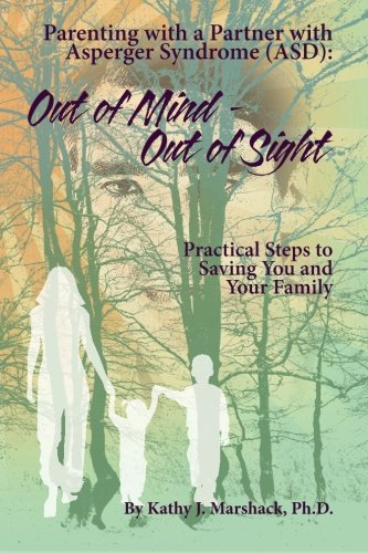 Out of Mind - Out of Sight: Parenting with a Partner with Asperger Syndrome (ASD) (Alone Together Making An Asperger Marriage Work)
