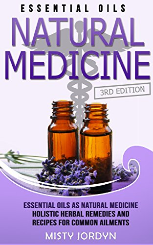 Essential Oils: Essential Oils as Natural Medicine Holistic Herbal Remedies and Recipes for Common Ailments (Alternative Medicine, Holistic Medicine, Natural ... Relaxation, Pain Relief, Doterra Book 1)