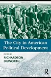 The City in American Political Development, Richardson Dilworth and Richard R. Dilworth, 0415991005
