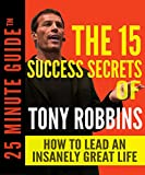 img - for The 15 Success Secrets Of Tony Robbins: How To Lead An Insanely Great Life (25 Minute Guides) book / textbook / text book