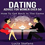 Dating: Advice for Women over 50: How to Get Back in the Game | Lucia Stefans