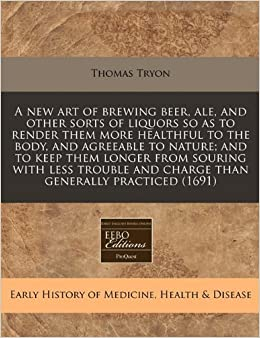 A new art of brewing beer, ale, and other sorts of liquors so as to render them more healthful to the body, and agreeable to nature: and to keep them ... and charge than generally practiced (1691)