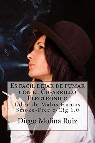 Es f??cil dejar de fumar con el CIGARRILLO ELECTR??NICO: Libre de Malos Humos - Smoke-Free e-Cig 1.0 by Diego Molina Ruiz (2014-02-20)