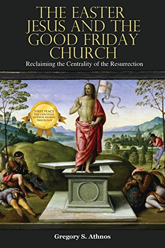 The Easter Jesus and the Good Friday Church: Reclaiming the Centrality of the Resurrection (Easter Jesus)