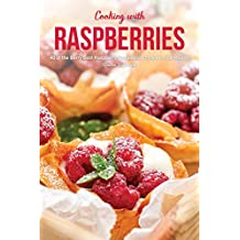 Cooking with Raspberries: 40 of the Berry Best Raspberry Recipes to Enjoy All-Year Round