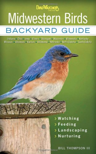 Midwestern Birds: Backyard Guide - Watching - Feeding - Landscaping - Nurturing - Indiana, Ohio, Iowa, Illinois, Michigan, Wisconsin, Minnesota, ... Dakota (Bird Watcher's Digest Backyard Guide)