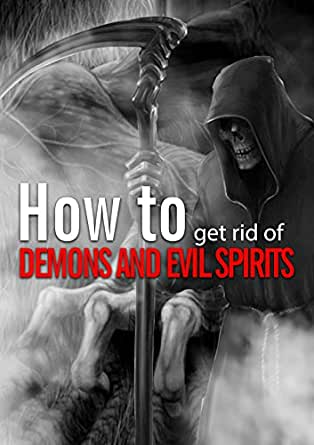 How To Get Rid Of Demons And Evil Spirits Kindle Edition