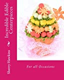 Incredible Edible Centerpieces: For all Occasions (Volume 1)