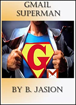 Gmail Superman - Improve productivity using these gmail tricks (Learning a new skill every day) by [B, Jaison]
