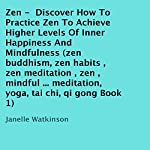 Zen: Discover How to Practice Zen to Achieve Higher Levels of Inner Happiness and Mindfulness, Book 1 | Janelle Watkinson
