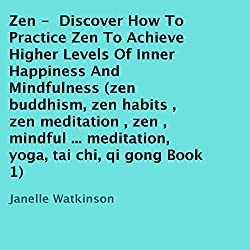 Zen: Discover How to Practice Zen to Achieve Higher Levels of Inner Happiness and Mindfulness, Book 1